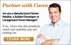 Partner with Cavco - Are you a manufactured homes retailer, a builder/developer or campground owner/manager? Cavco has the products, reach and stability you are looking for. Click here to learn more.